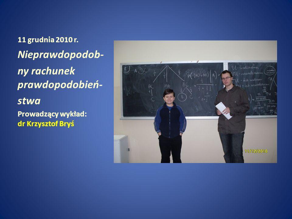11 grudnia 2010 r. Nieprawdopodob- ny rachunek prawdopodobień- stwa Prowadzący wykład: dr Krzysztof Bryś