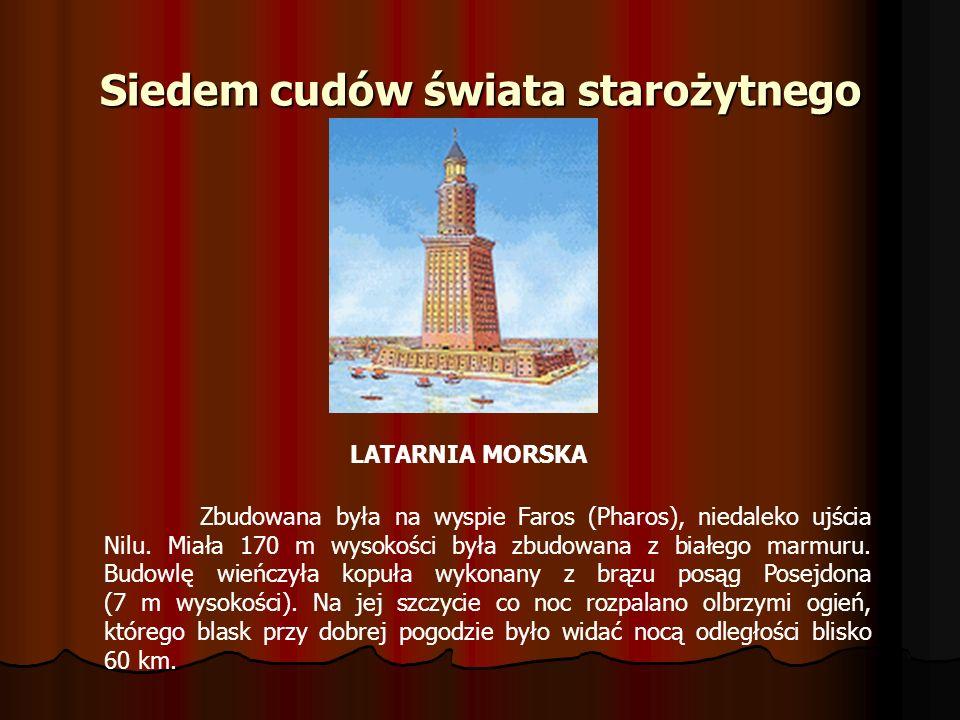 Siedem cudów świata starożytnego LATARNIA MORSKA Zbudowana była na wyspie Faros (Pharos), niedaleko ujścia Nilu. Miała 170 m wysokości była zbudowana