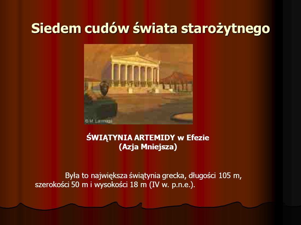 Siedem cudów świata starożytnego ŚWIĄTYNIA ARTEMIDY w Efezie (Azja Mniejsza) Była to największa świątynia grecka, długości 105 m, szerokości 50 m i wy