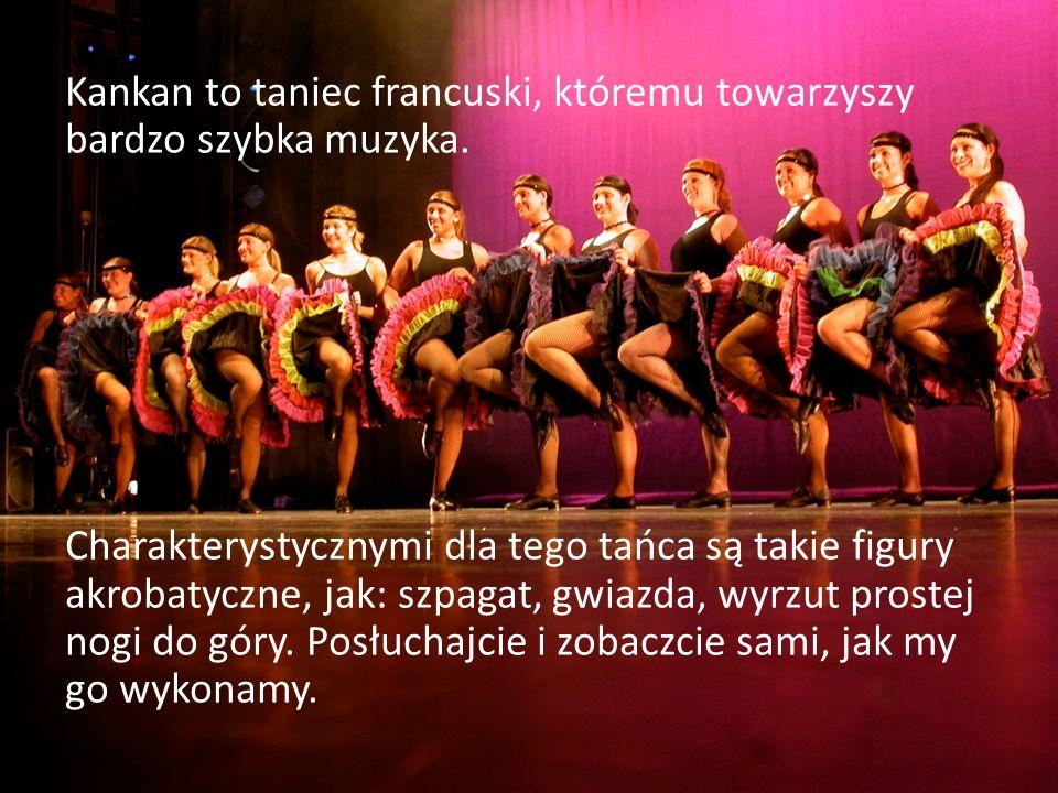 Kankan to taniec francuski, któremu towarzyszy bardzo szybka muzyka. Charakterystycznymi dla tego tańca są takie figury akrobatyczne, jak: szpagat, gw