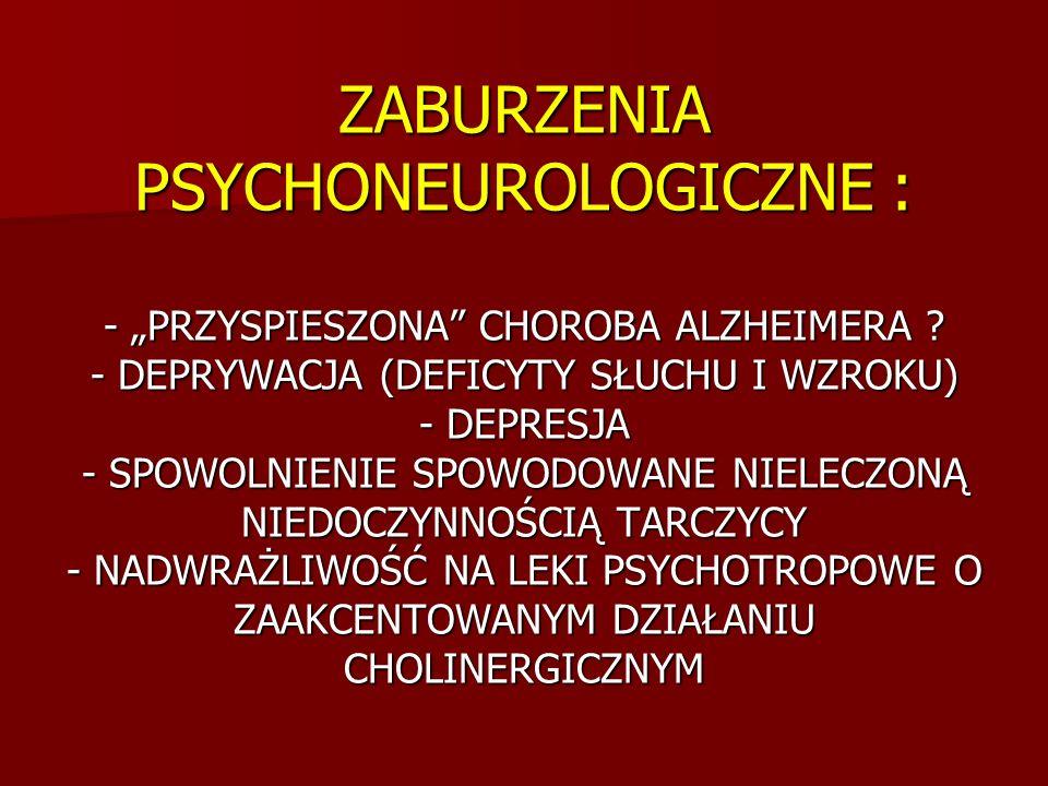 ZABURZENIA PSYCHONEUROLOGICZNE : - PRZYSPIESZONA CHOROBA ALZHEIMERA ? - DEPRYWACJA (DEFICYTY SŁUCHU I WZROKU) - DEPRESJA - SPOWOLNIENIE SPOWODOWANE NI