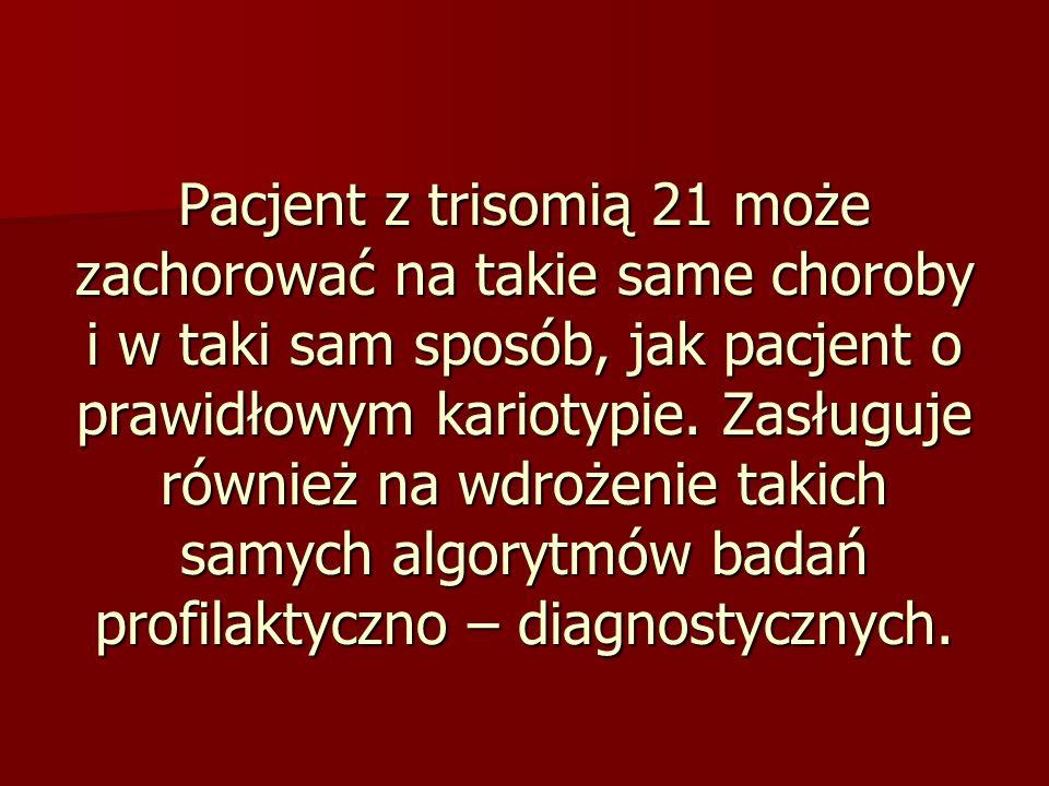 Pacjent z trisomią 21 może zachorować na takie same choroby i w taki sam sposób, jak pacjent o prawidłowym kariotypie. Zasługuje również na wdrożenie