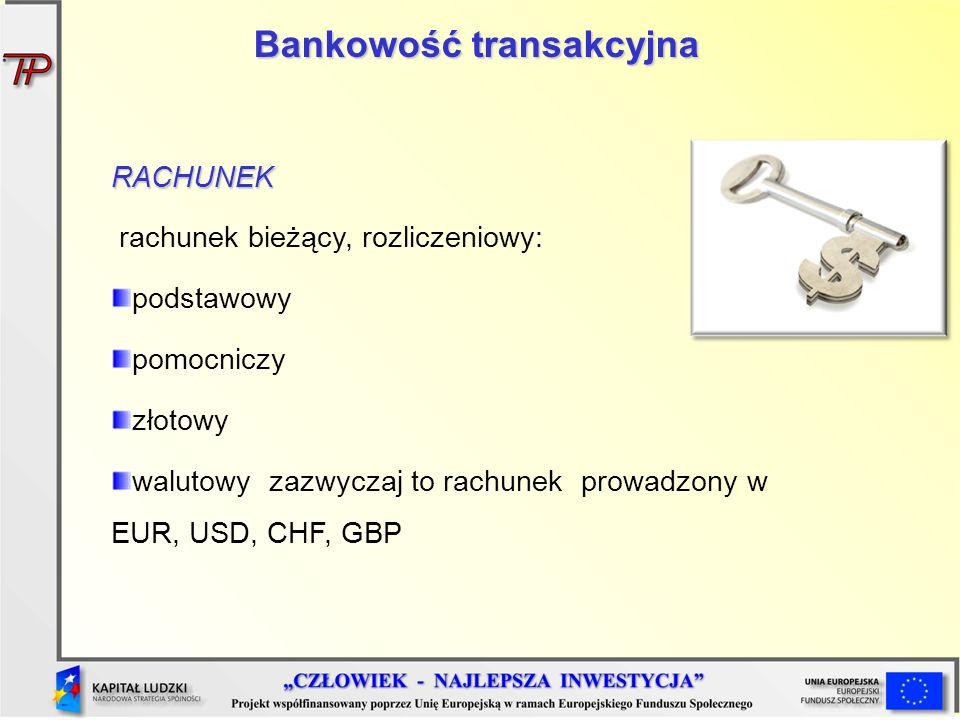 Bankowość transakcyjna RACHUNEK rachunek bieżący, rozliczeniowy: podstawowy pomocniczy złotowy walutowy zazwyczaj to rachunek prowadzony w EUR, USD, C