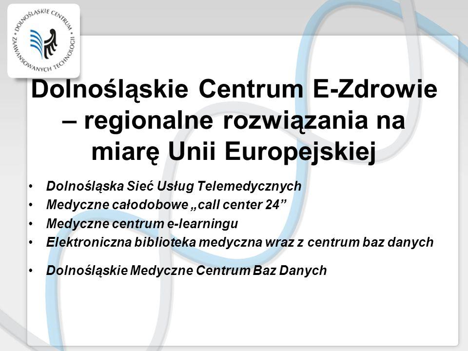 Dolnośląskie Centrum E-Zdrowie – regionalne rozwiązania na miarę Unii Europejskiej Dolnośląska Sieć Usług Telemedycznych Medyczne całodobowe call cent