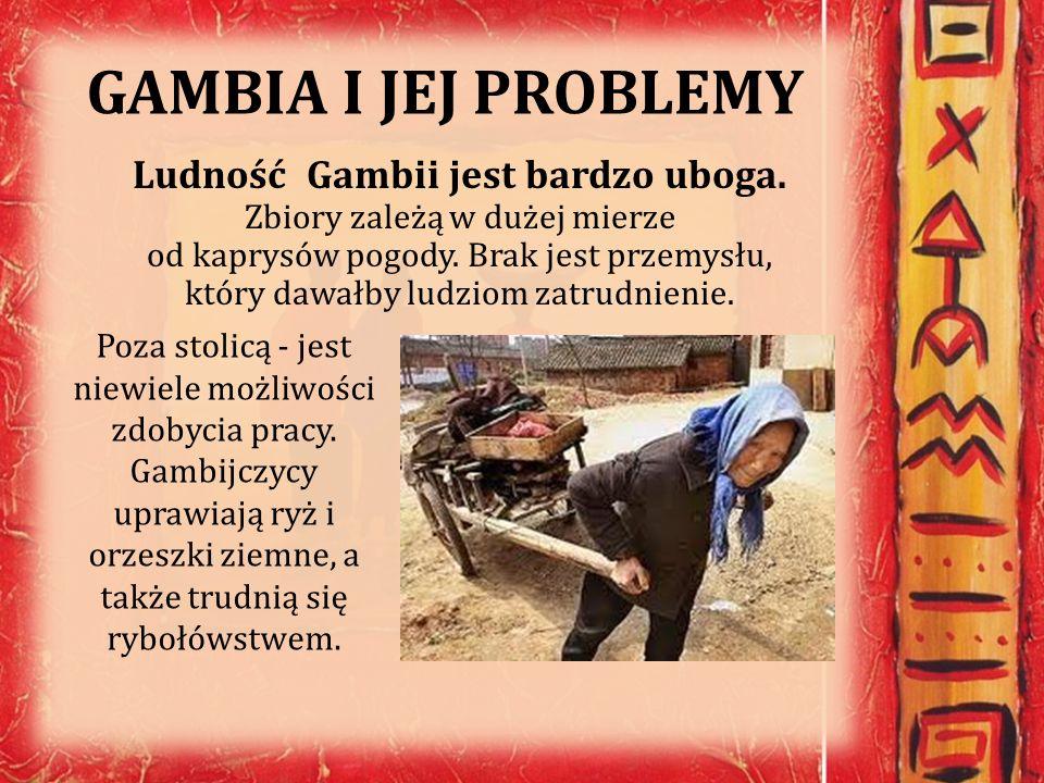 GAMBIA I JEJ PROBLEMY Ludność Gambii jest bardzo uboga. Zbiory zależą w dużej mierze od kaprysów pogody. Brak jest przemysłu, który dawałby ludziom za