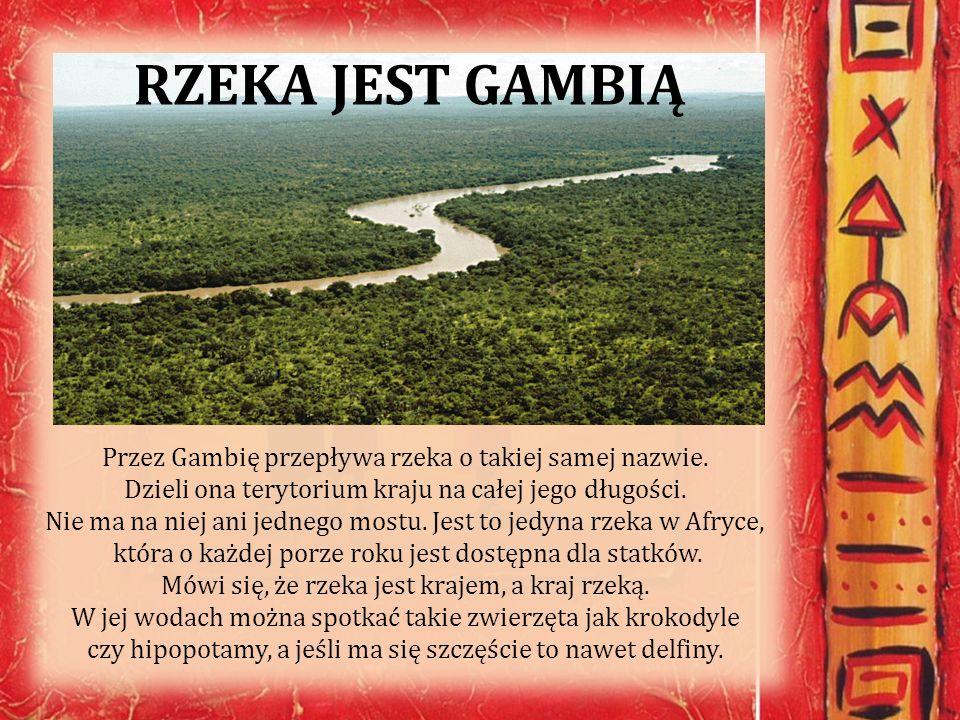 RZEKA JEST GAMBIĄ Przez Gambię przepływa rzeka o takiej samej nazwie. Dzieli ona terytorium kraju na całej jego długości. Nie ma na niej ani jednego m