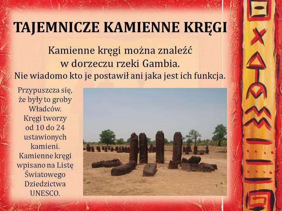 TAJEMNICZE KAMIENNE KRĘGI Kamienne kręgi można znaleźć w dorzeczu rzeki Gambia. Nie wiadomo kto je postawił ani jaka jest ich funkcja. Przypuszcza się
