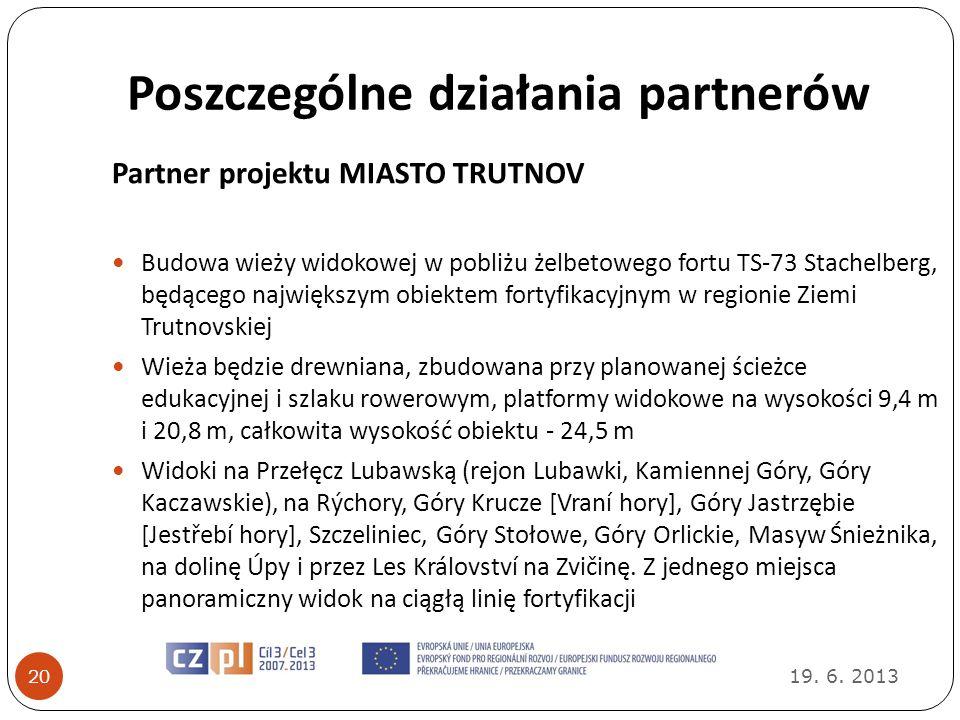 Poszczególne działania partnerów 19. 6. 2013 20 Partner projektu MIASTO TRUTNOV Budowa wieży widokowej w pobliżu żelbetowego fortu TS-73 Stachelberg,