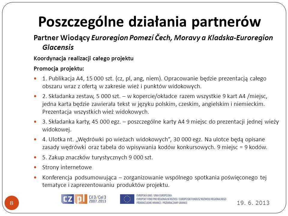 Poszczególne działania partnerów 19. 6. 2013 8 Partner Wiodący Euroregion Pomezí Čech, Moravy a Kladska-Euroregion Glacensis Koordynacja realizacji ca