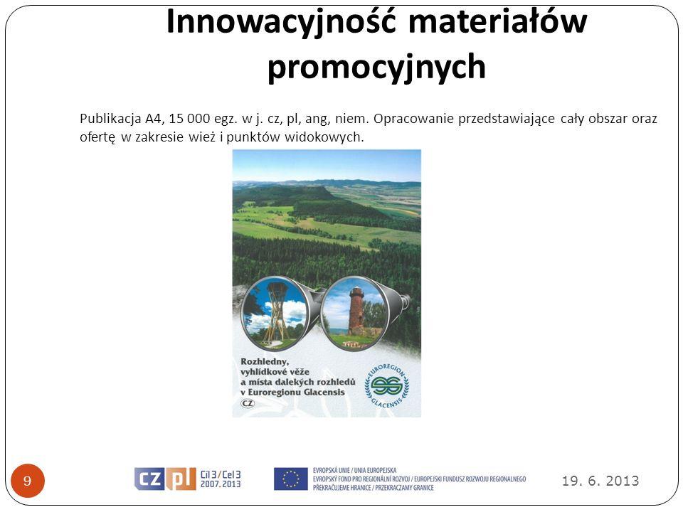 Innowacyjność materiałów promocyjnych 19. 6. 2013 9 Publikacja A4, 15 000 egz. w j. cz, pl, ang, niem. Opracowanie przedstawiające cały obszar oraz of