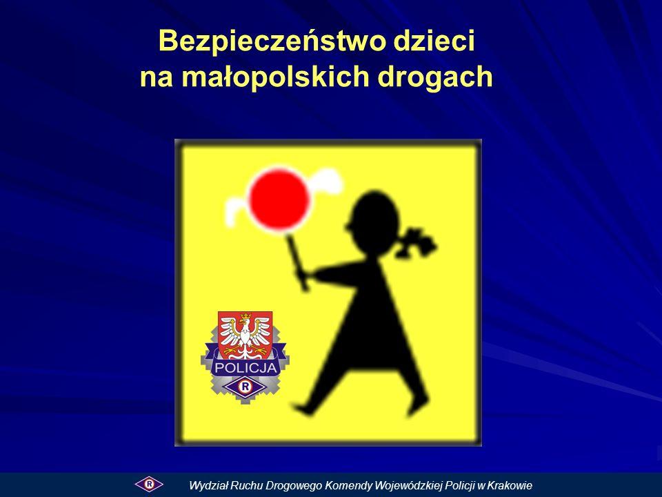 Bezpieczeństwo dzieci na małopolskich drogach Wydział Ruchu Drogowego Komendy Wojewódzkiej Policji w Krakowie