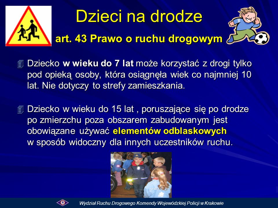 Dzieci na drodze art. 43 Prawo o ruchu drogowym 4 Dziecko w wieku do 7 lat może korzystać z drogi tylko pod opieką osoby, która osiągnęła wiek co najm