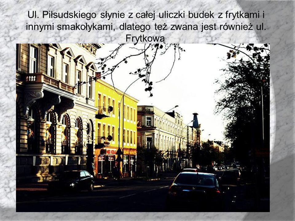 Ul. Piłsudskiego słynie z całej uliczki budek z frytkami i innymi smakołykami, dlatego też zwana jest również ul. Frytkową.