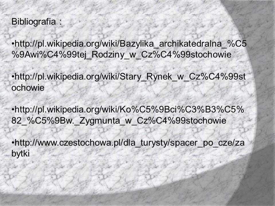 Bibliografia : http://pl.wikipedia.org/wiki/Bazylika_archikatedralna_%C5 %9Awi%C4%99tej_Rodziny_w_Cz%C4%99stochowie http://pl.wikipedia.org/wiki/Stary