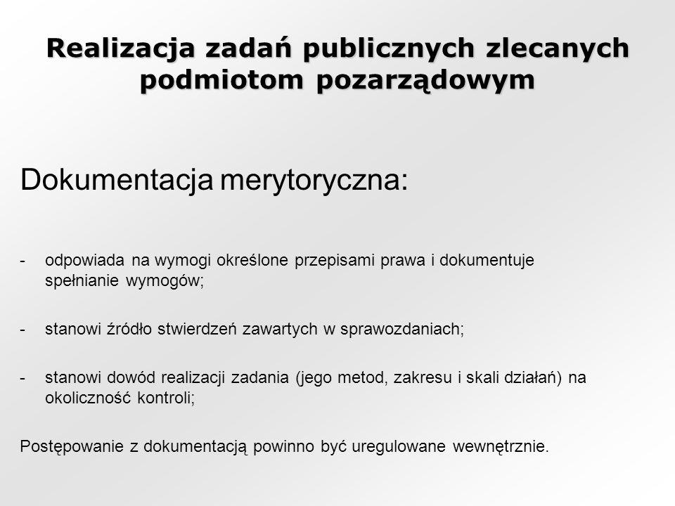 Realizacja zadań publicznych zlecanych podmiotom pozarządowym Dokumentacja merytoryczna: -odpowiada na wymogi określone przepisami prawa i dokumentuje spełnianie wymogów; -stanowi źródło stwierdzeń zawartych w sprawozdaniach; -stanowi dowód realizacji zadania (jego metod, zakresu i skali działań) na okoliczność kontroli; Postępowanie z dokumentacją powinno być uregulowane wewnętrznie.