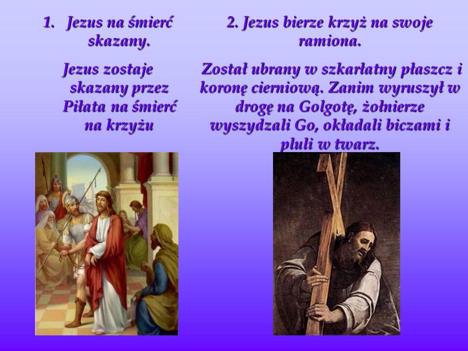 1.J ezus na śmierć skazany.Jezus zostaje skazany przez Piłata na śmierć na krzyżu 2.