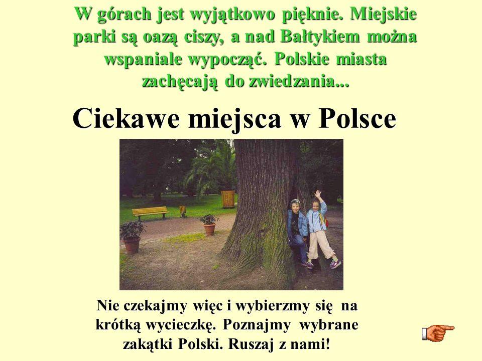Ciekawe miejsca w Polsce W górach jest wyjątkowo pięknie. Miejskie parki są oazą ciszy, a nad Bałtykiem można wspaniale wypocząć. Polskie miasta zachę