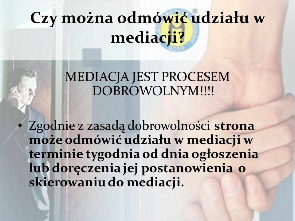 Czy można odmówić udziału w mediacji? MEDIACJA JEST PROCESEM DOBROWOLNYM!!!! Zgodnie z zasadą dobrowolności strona może odmówić udziału w mediacji w t