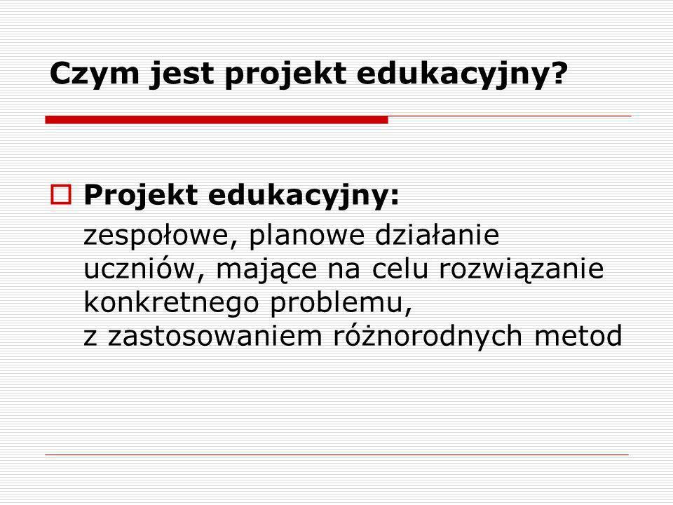 Czym jest projekt edukacyjny? Projekt edukacyjny: zespołowe, planowe działanie uczniów, mające na celu rozwiązanie konkretnego problemu, z zastosowani