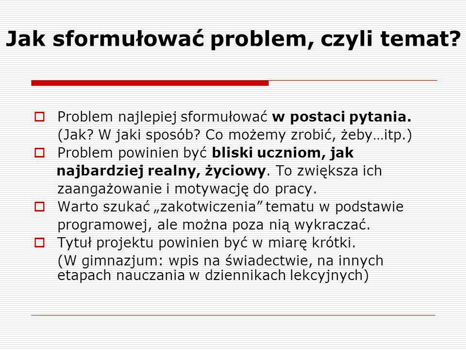 Jak sformułować problem, czyli temat? Problem najlepiej sformułować w postaci pytania. (Jak? W jaki sposób? Co możemy zrobić, żeby…itp.) Problem powin