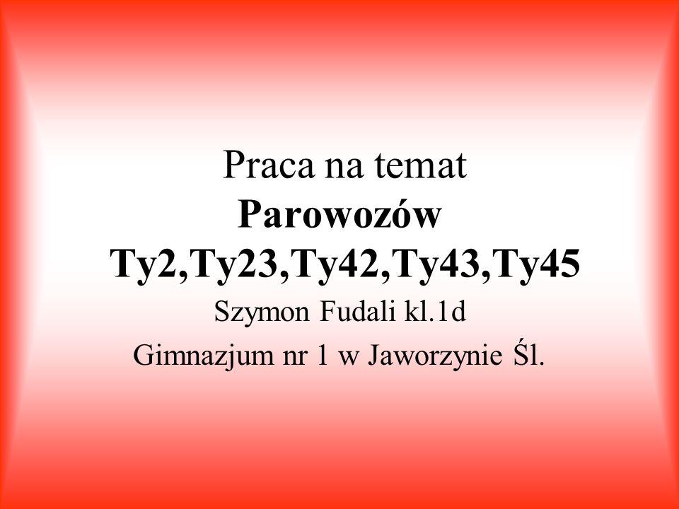 Praca na temat Parowozów Ty2,Ty23,Ty42,Ty43,Ty45 Szymon Fudali kl.1d Gimnazjum nr 1 w Jaworzynie Śl.