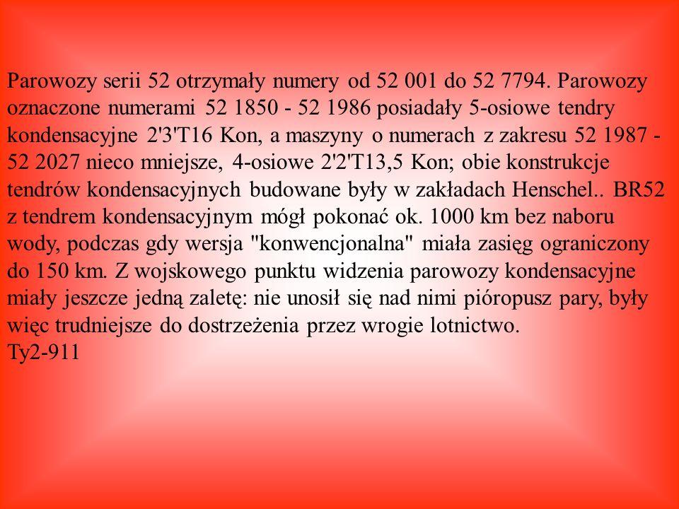 Parowozy serii 52 otrzymały numery od 52 001 do 52 7794. Parowozy oznaczone numerami 52 1850 - 52 1986 posiadały 5-osiowe tendry kondensacyjne 2'3'T16