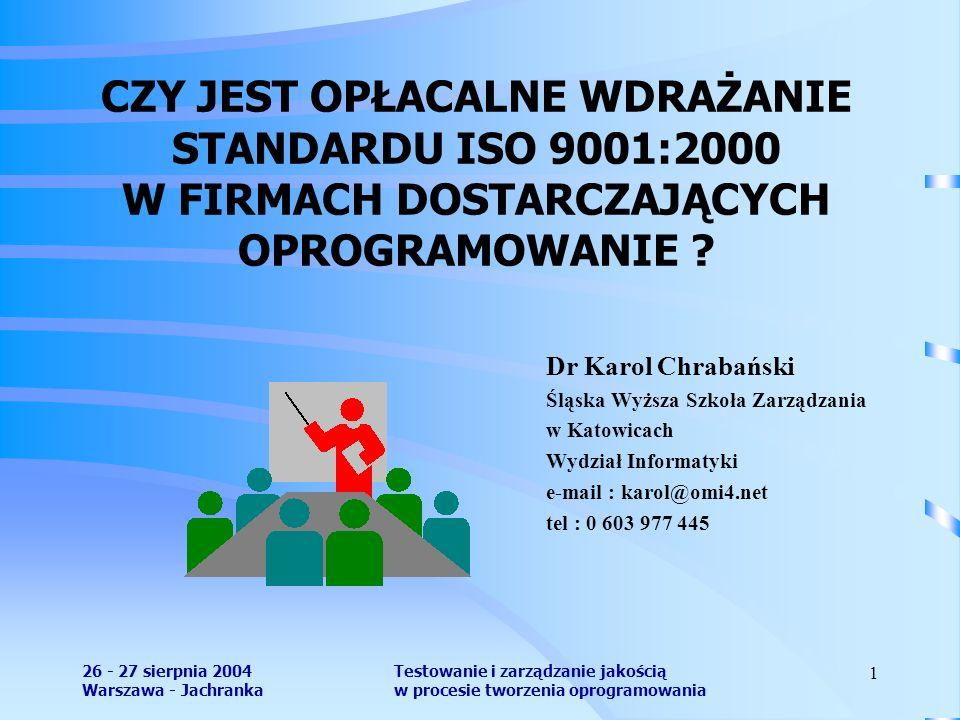 26 - 27 sierpnia 2004 Warszawa - Jachranka Testowanie i zarządzanie jakością w procesie tworzenia oprogramowania 1 CZY JEST OPŁACALNE WDRAŻANIE STANDARDU ISO 9001:2000 W FIRMACH DOSTARCZAJĄCYCH OPROGRAMOWANIE .