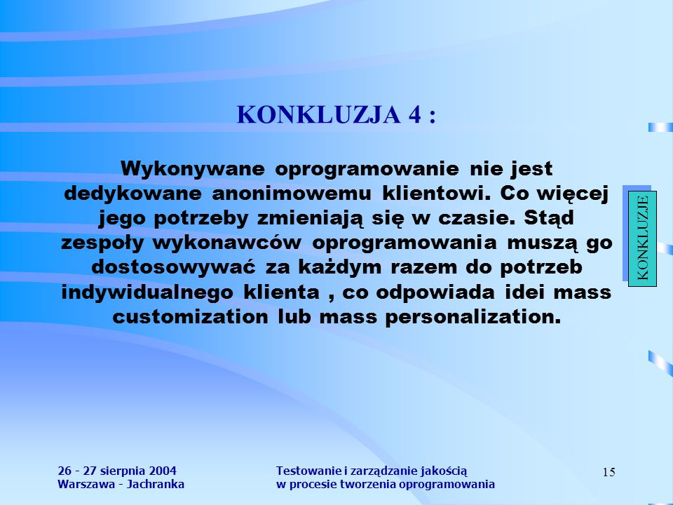 26 - 27 sierpnia 2004 Warszawa - Jachranka Testowanie i zarządzanie jakością w procesie tworzenia oprogramowania 15 KONKLUZJA 4 : Wykonywane oprogramowanie nie jest dedykowane anonimowemu klientowi.