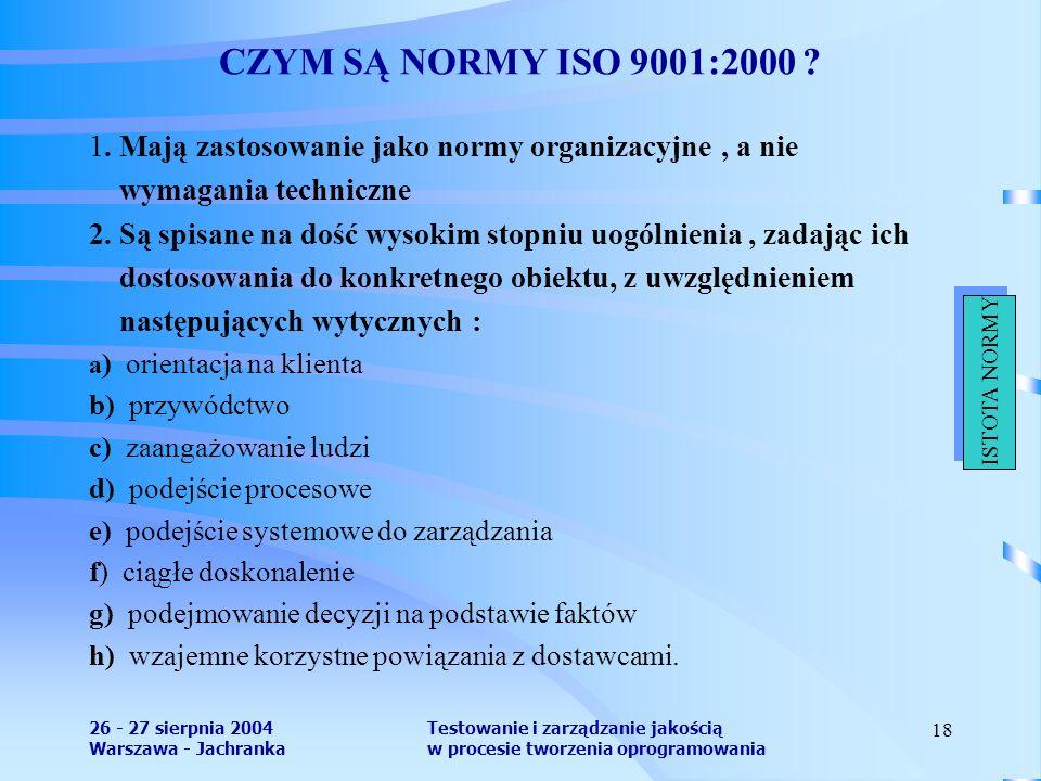 26 - 27 sierpnia 2004 Warszawa - Jachranka Testowanie i zarządzanie jakością w procesie tworzenia oprogramowania 18 CZYM SĄ NORMY ISO 9001:2000 ? 1. M