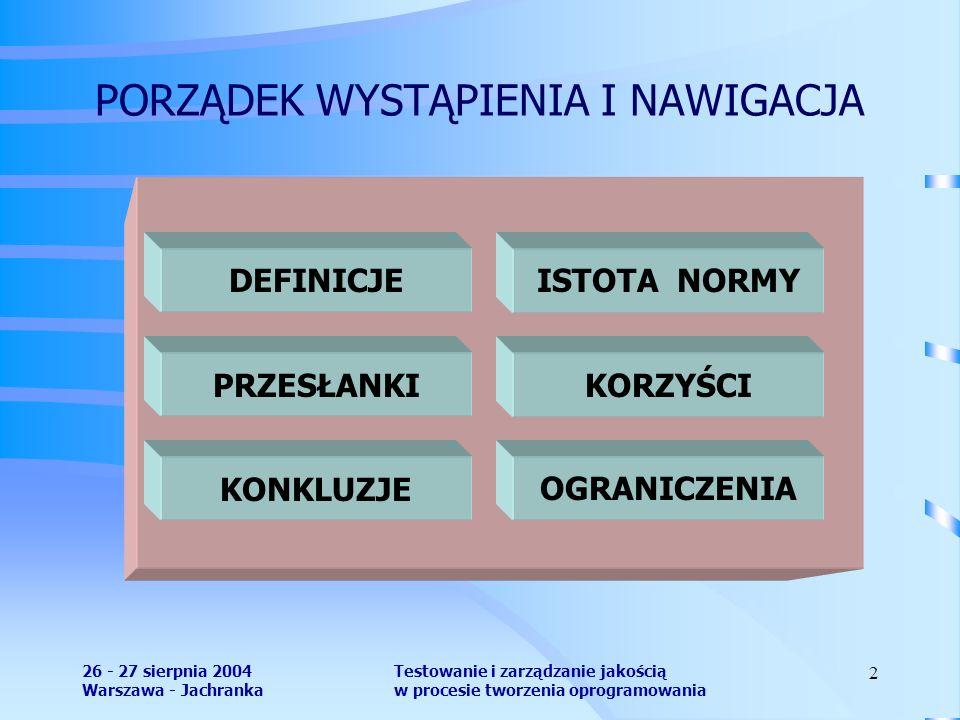 26 - 27 sierpnia 2004 Warszawa - Jachranka Testowanie i zarządzanie jakością w procesie tworzenia oprogramowania 2 PORZĄDEK WYSTĄPIENIA I NAWIGACJA DEFINICJEISTOTA NORMY KORZYŚCIPRZESŁANKI OGRANICZENIAKONKLUZJE