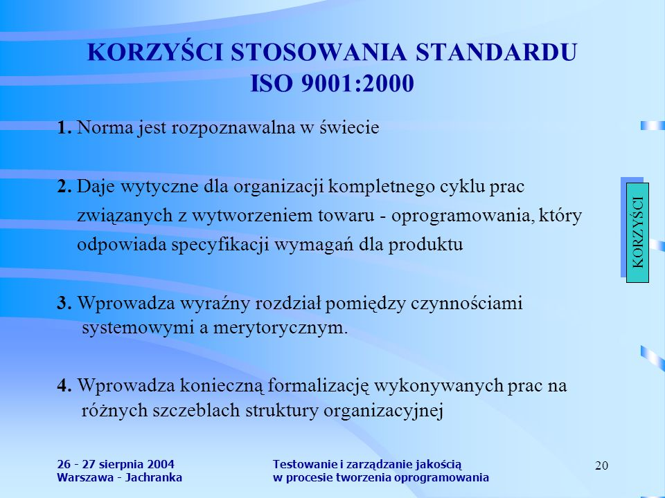 26 - 27 sierpnia 2004 Warszawa - Jachranka Testowanie i zarządzanie jakością w procesie tworzenia oprogramowania 20 KORZYŚCI STOSOWANIA STANDARDU ISO 9001:2000 1.