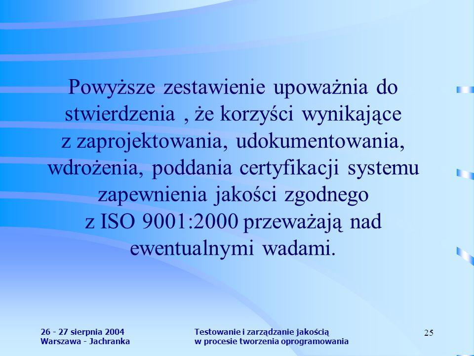 26 - 27 sierpnia 2004 Warszawa - Jachranka Testowanie i zarządzanie jakością w procesie tworzenia oprogramowania 25 Powyższe zestawienie upoważnia do stwierdzenia, że korzyści wynikające z zaprojektowania, udokumentowania, wdrożenia, poddania certyfikacji systemu zapewnienia jakości zgodnego z ISO 9001:2000 przeważają nad ewentualnymi wadami.