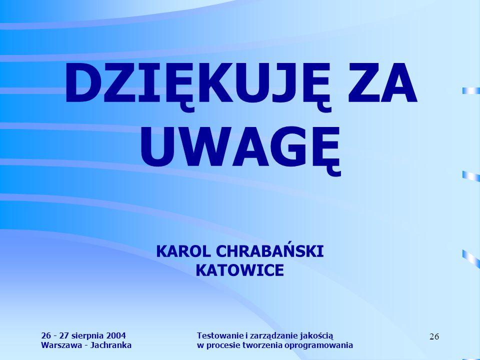 26 - 27 sierpnia 2004 Warszawa - Jachranka Testowanie i zarządzanie jakością w procesie tworzenia oprogramowania 26 DZIĘKUJĘ ZA UWAGĘ KAROL CHRABAŃSKI KATOWICE