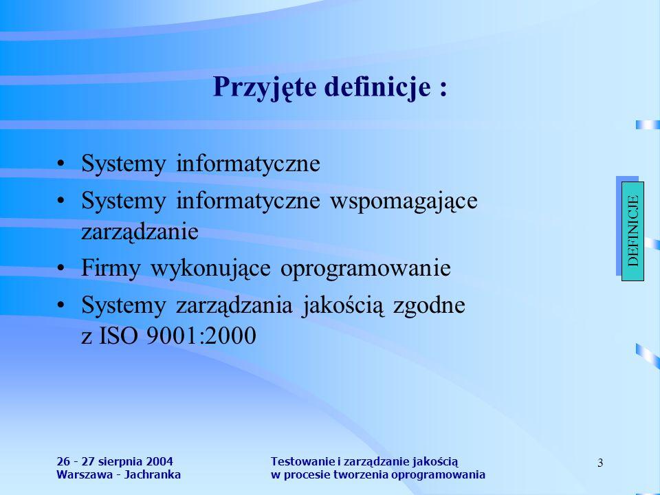 26 - 27 sierpnia 2004 Warszawa - Jachranka Testowanie i zarządzanie jakością w procesie tworzenia oprogramowania 3 Przyjęte definicje : Systemy informatyczne Systemy informatyczne wspomagające zarządzanie Firmy wykonujące oprogramowanie Systemy zarządzania jakością zgodne z ISO 9001:2000 DEFINICJE