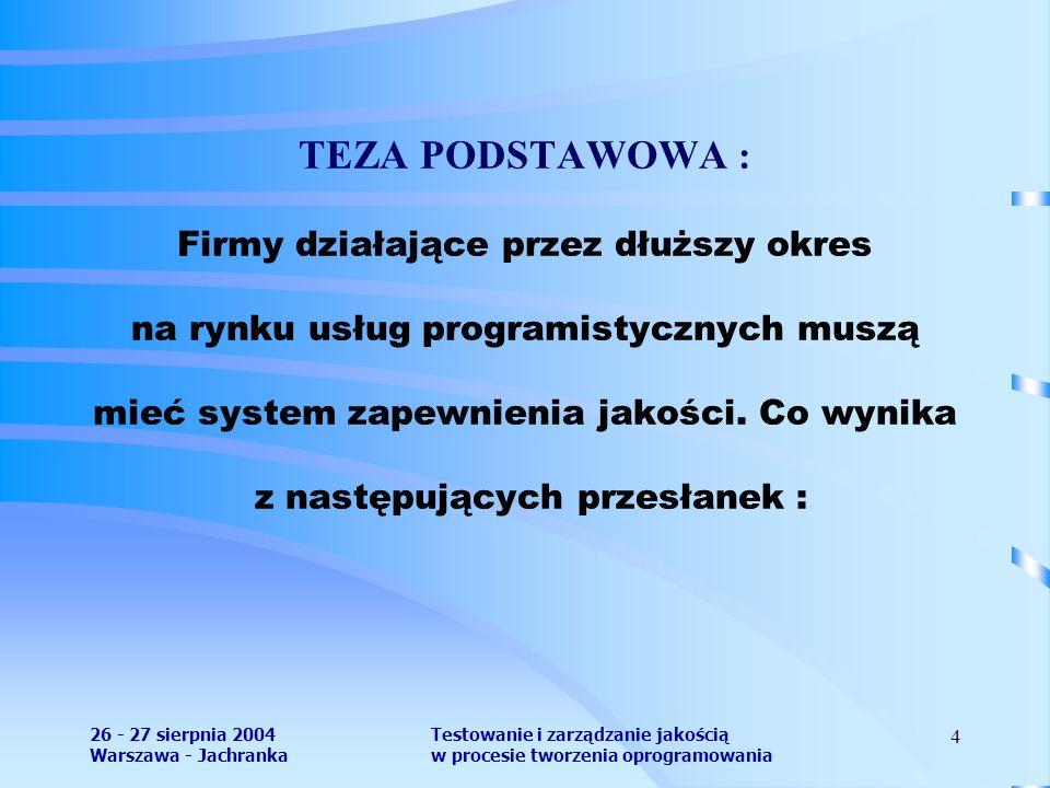 26 - 27 sierpnia 2004 Warszawa - Jachranka Testowanie i zarządzanie jakością w procesie tworzenia oprogramowania 4 TEZA PODSTAWOWA : Firmy działające przez dłuższy okres na rynku usług programistycznych muszą mieć system zapewnienia jakości.