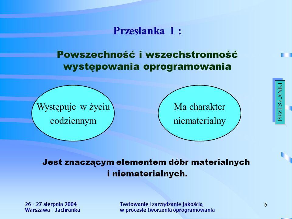 26 - 27 sierpnia 2004 Warszawa - Jachranka Testowanie i zarządzanie jakością w procesie tworzenia oprogramowania 6 Przesłanka 1 : Powszechność i wszechstronność występowania oprogramowania Jest znaczącym elementem dóbr materialnych i niematerialnych.