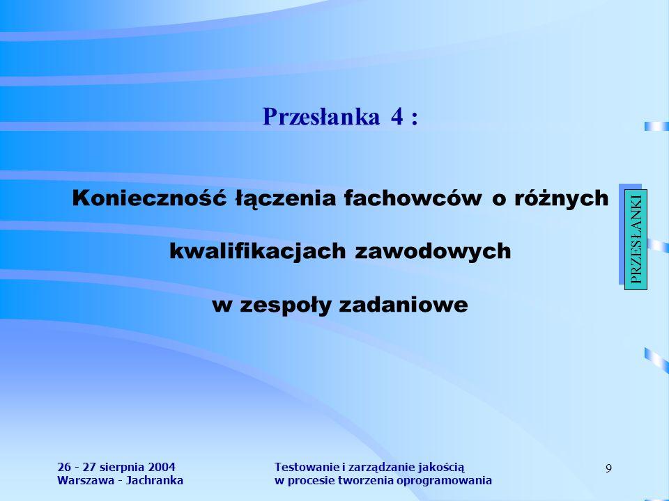 26 - 27 sierpnia 2004 Warszawa - Jachranka Testowanie i zarządzanie jakością w procesie tworzenia oprogramowania 9 Przesłanka 4 : Konieczność łączenia fachowców o różnych kwalifikacjach zawodowych w zespoły zadaniowe PRZESŁANKI