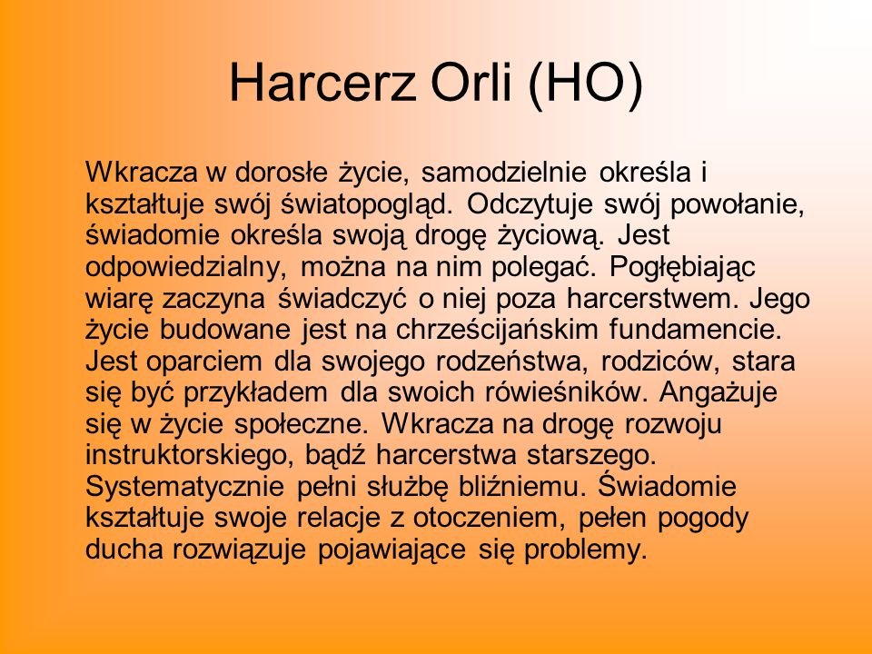 Harcerz Orli (HO) Wkracza w dorosłe życie, samodzielnie określa i kształtuje swój światopogląd. Odczytuje swój powołanie, świadomie określa swoją drog