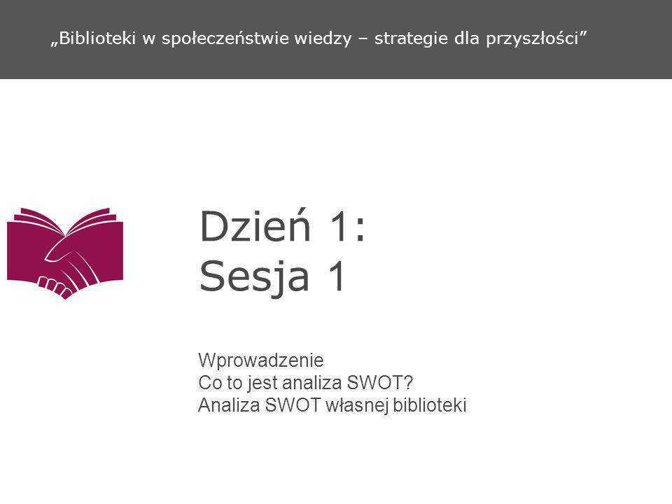 Dzień 1 : Sesja 1 Wprowadzenie Co to jest analiza SWOT? Analiza SWOT własnej biblioteki Biblioteki w społeczeństwie wiedzy – strategie dla przyszłości