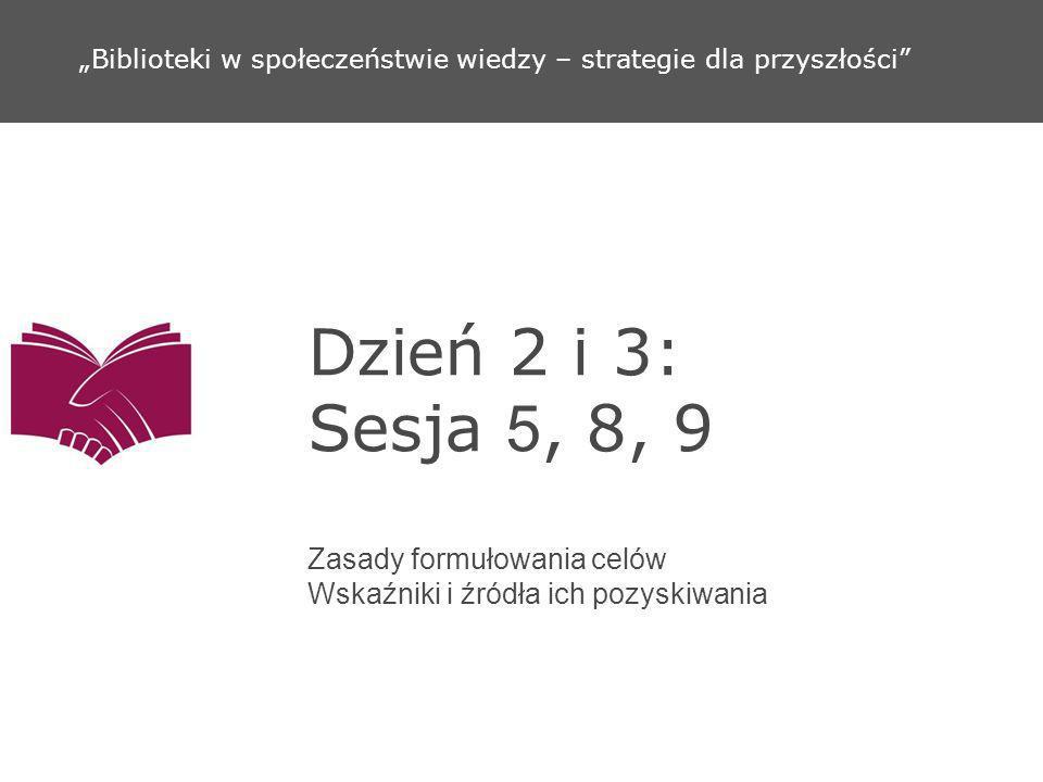 Dzień 2 i 3: Sesja 5, 8, 9 Zasady formułowania celów Wskaźniki i źródła ich pozyskiwania Biblioteki w społeczeństwie wiedzy – strategie dla przyszłośc
