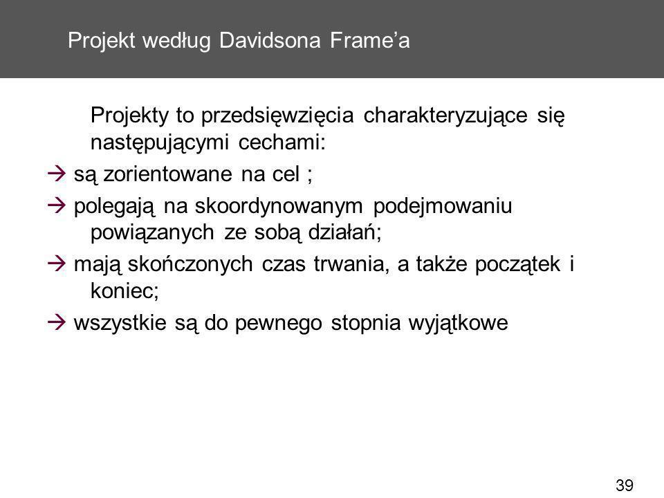39 Projekt według Davidsona Framea Projekty to przedsięwzięcia charakteryzujące się następującymi cechami: są zorientowane na cel ; polegają na skoord