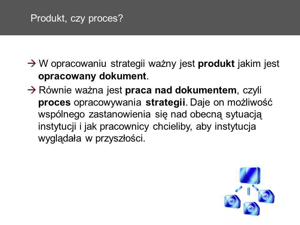 Produkt, czy proces? W opracowaniu strategii ważny jest produkt jakim jest opracowany dokument. Równie ważna jest praca nad dokumentem, czyli proces o