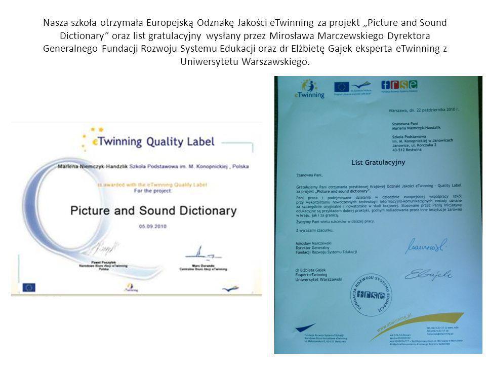 Nasza szkoła otrzymała Europejską Odznakę Jakości eTwinning za projekt Picture and Sound Dictionary oraz list gratulacyjny wysłany przez Mirosława Marczewskiego Dyrektora Generalnego Fundacji Rozwoju Systemu Edukacji oraz dr Elżbietę Gajek eksperta eTwinning z Uniwersytetu Warszawskiego.