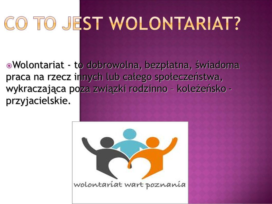Wolontariat - to dobrowolna, bezpłatna, świadoma praca na rzecz innych lub całego społeczeństwa, wykraczająca poza związki rodzinno – koleżeńsko - prz