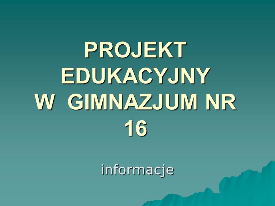 PROJEKT EDUKACYJNY W GIMNAZJUM NR 16 informacje