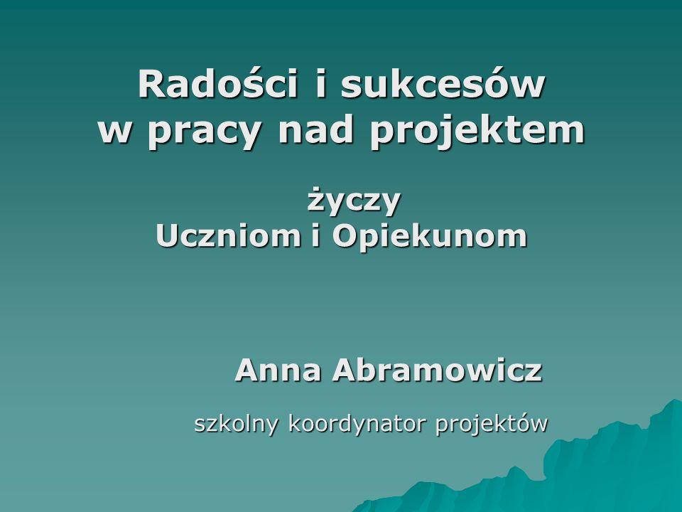 Radości i sukcesów w pracy nad projektem życzy Uczniom i Opiekunom Anna Abramowicz Anna Abramowicz szkolny koordynator projektów szkolny koordynator projektów