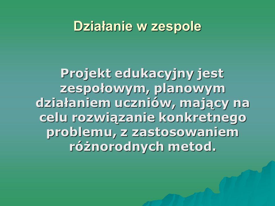 Działanie w zespole Projekt edukacyjny jest zespołowym, planowym działaniem uczniów, mający na celu rozwiązanie konkretnego problemu, z zastosowaniem różnorodnych metod.