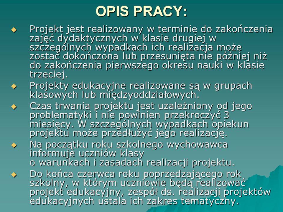 OPIS PRACY: Projekt jest realizowany w terminie do zakończenia zajęć dydaktycznych w klasie drugiej w szczególnych wypadkach ich realizacja może zostać dokończona lub przesunięta nie później niż do zakończenia pierwszego okresu nauki w klasie trzeciej.