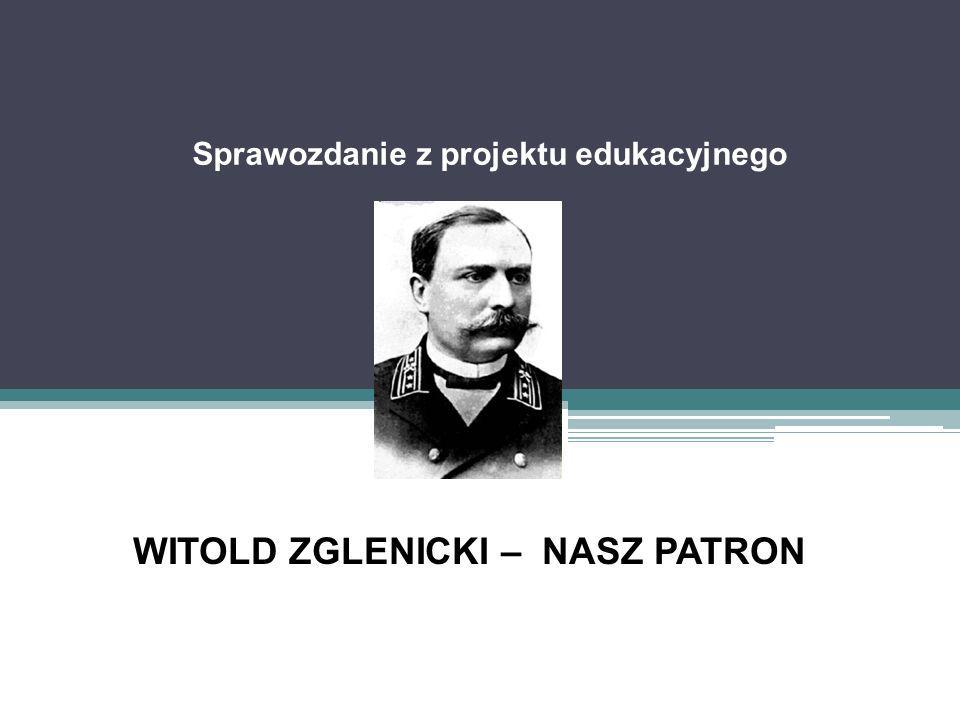 Sprawozdanie z projektu edukacyjnego WITOLD ZGLENICKI – NASZ PATRON