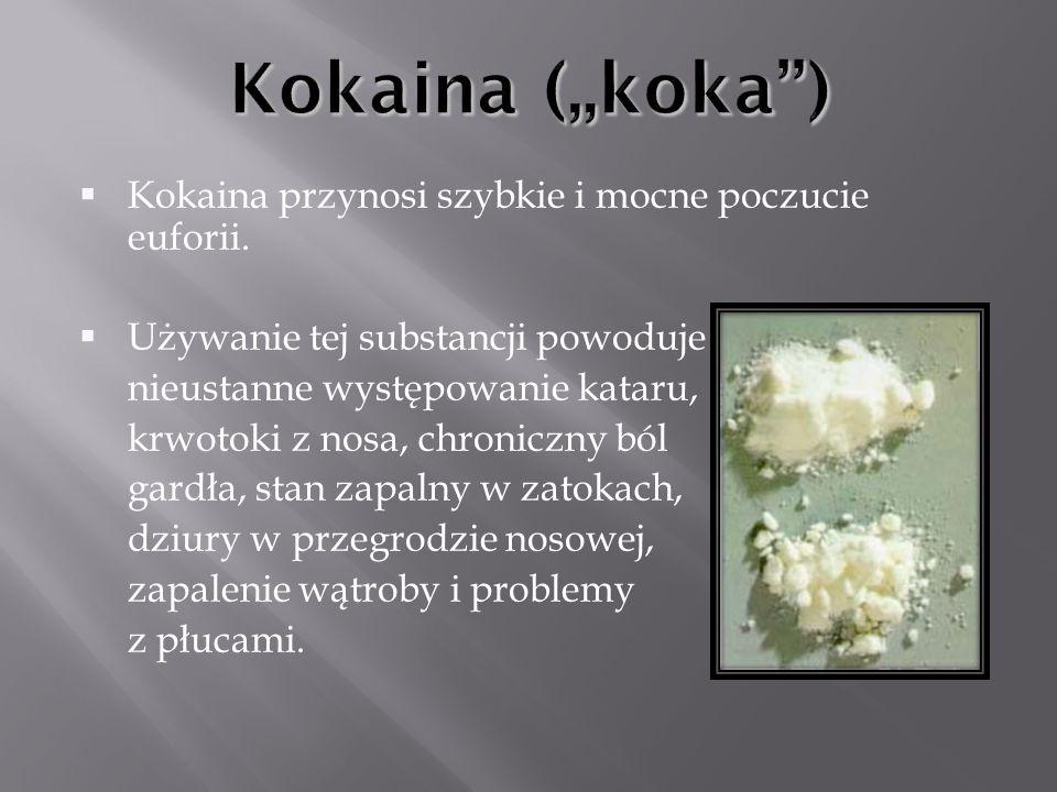 Kokaina przynosi szybkie i mocne poczucie euforii. Używanie tej substancji powoduje nieustanne występowanie kataru, krwotoki z nosa, chroniczny ból ga